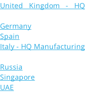 United Kingdom - HQ France Germany Spain Italy - HQ Manufacturing Holland Russia Singapore UAE